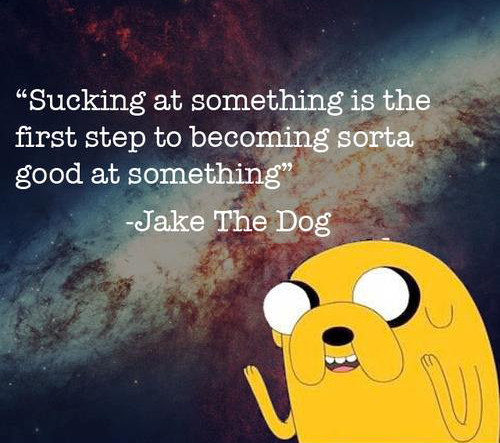 Sucking at something is just the first step to being kinda good at something...